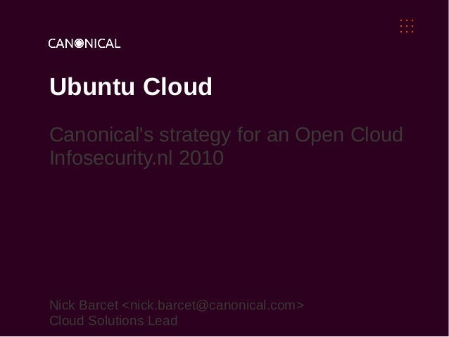 Ubuntu Cloud Canonical's strategy for an Open Cloud Infosecurity.nl 2010 Nick Barcet <nick.barcet@canonical.com> Cloud Sol...