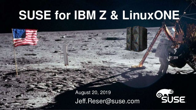 SUSE for IBM Z & LinuxONE August 20, 2019 Jeff.Reser@suse.com