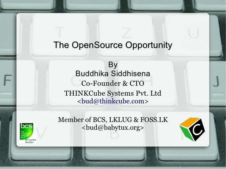 The OpenSource Opportunity             By     Buddhika Siddhisena      Co-Founder & CTO  THINKCube Systems Pvt. Ltd      <...
