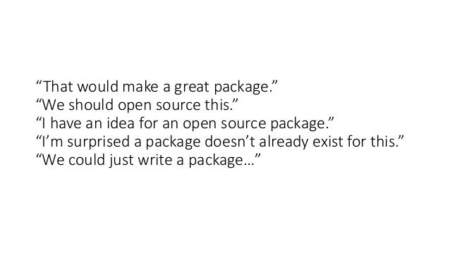"""""""That would make a great package."""" """"We should open source this."""" """"I have an idea for an open source package."""" """"I'm surpris..."""