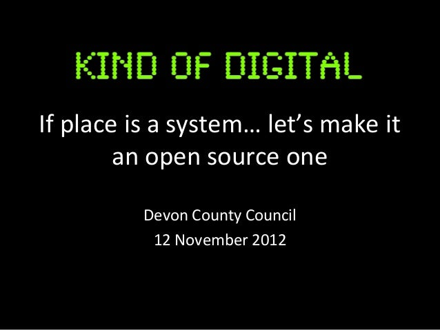 If place is a system… let's make it        an open source one          Devon County Council           12 November 2012