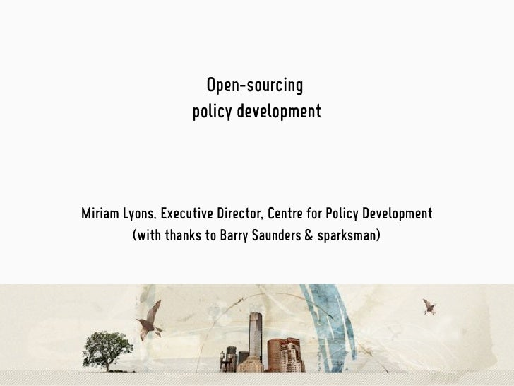 Open-sourcing                    policy development    Miriam Lyons, Executive Director, Centre for Policy Development    ...