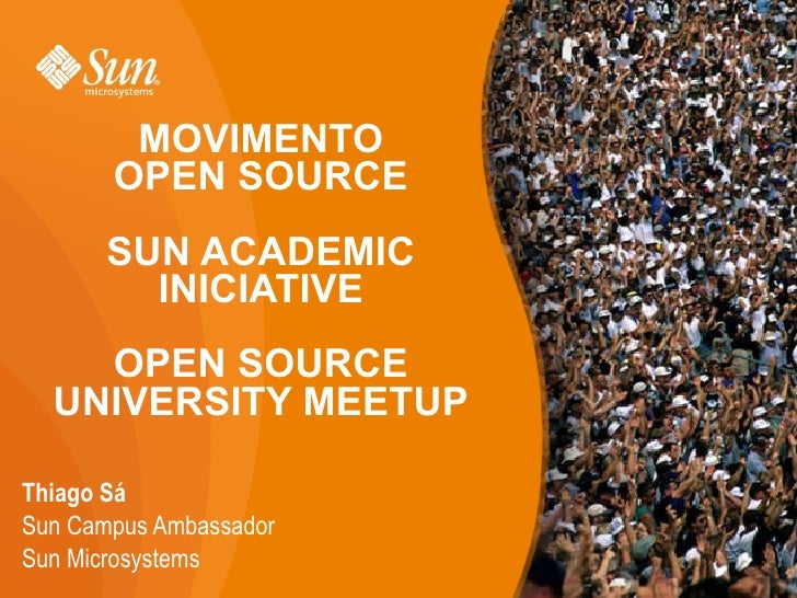 MOVIMENTO OPEN SOURCE SUN ACADEMIC INICIATIVE OPEN SOURCE UNIVERSITY MEETUP <ul><li>Thiago Sá </li></ul><ul><ul><li>Sun Ca...