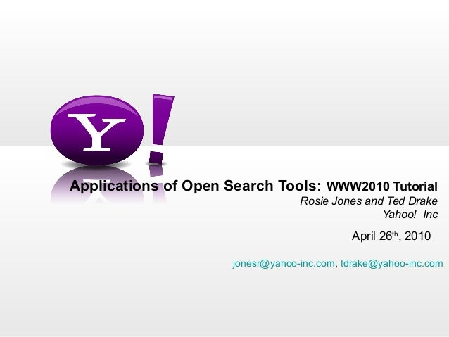Applications of Open Search Tools:  WWW2010 Tutorial Rosie Jones and Ted Drake Yahoo!  Inc April 26 th , 2010 [email_addre...