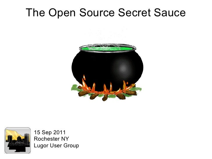 The Open Source Secret Sauce 15 Sep 2011 Rochester NY Lugor User Group