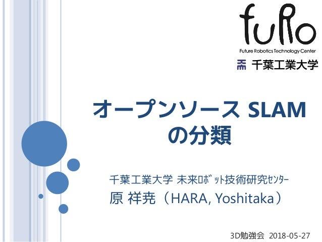 オープンソース SLAM の分類 千葉工業大学 未来ロボット技術研究センター 原 祥尭(HARA, Yoshitaka) 3D勉強会 2018-05-27