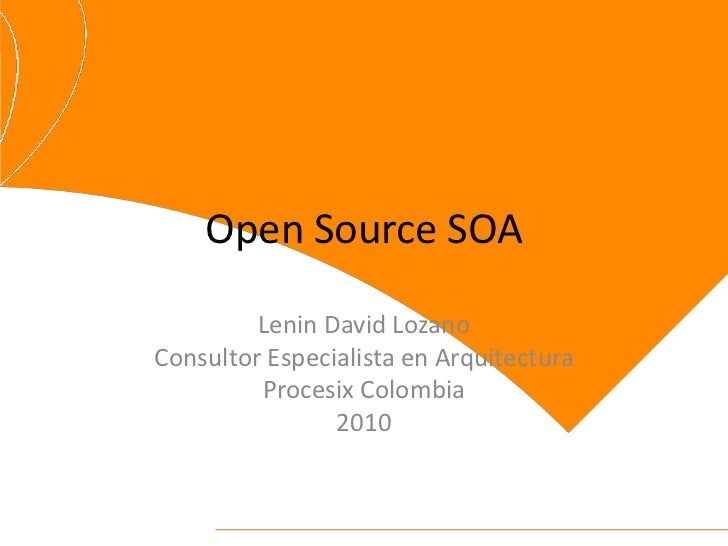 Open Source SOA         Lenin David LozanoConsultor Especialista en Arquitectura         Procesix Colombia                ...