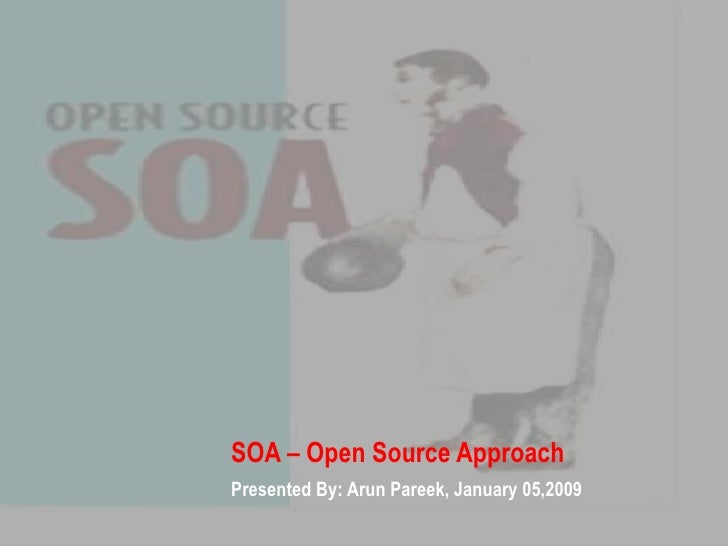 SOA – Open Source Approach Presented By: Arun Pareek, January 05,2009
