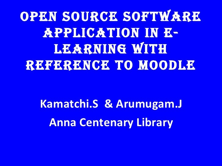 OPEN SOURCE SOFTWARE   APPLICATION IN E-    LEARNING WITH REFERENCE TO MOODLE  Kamatchi.S & Arumugam.J   Anna Centenary Li...
