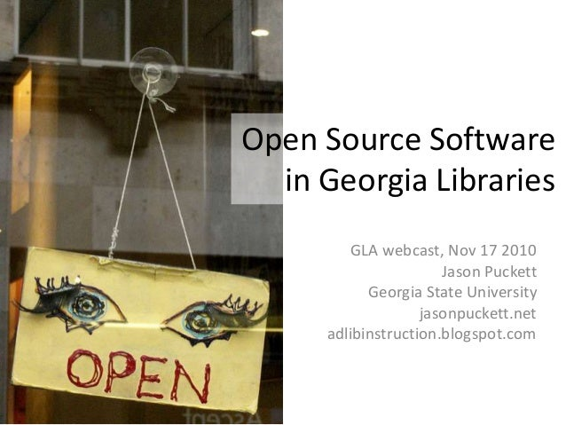Open Source Software in Georgia Libraries GLA webcast, Nov 17 2010 Jason Puckett Georgia State University jasonpuckett.net...