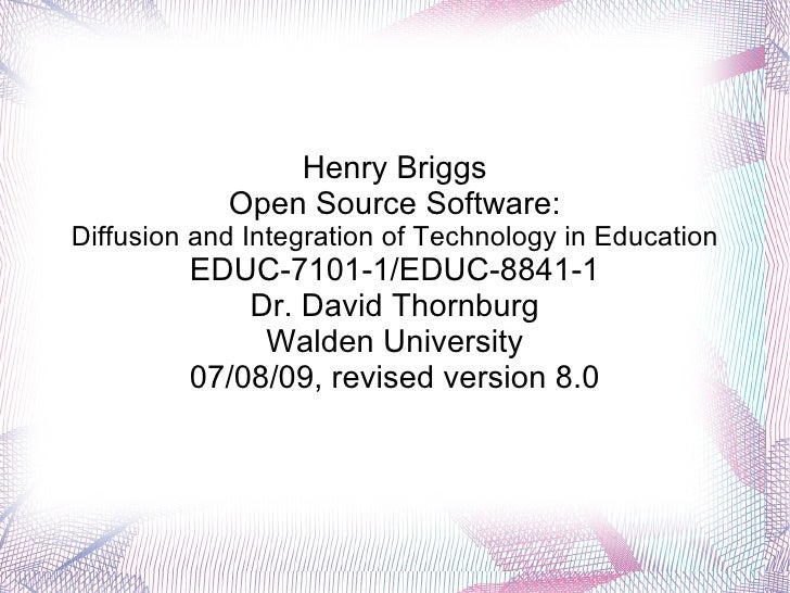 Henry Briggs Open Source Software: Diffusion and Integration of Technology in Education EDUC-7101-1/EDUC-8841-1 Dr. David ...