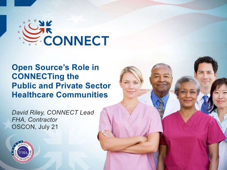 Open Source's Role in CONNECTing the Public and Private Sector Healthcare Communities David Riley, CONNECT Lead FHA, Contr...
