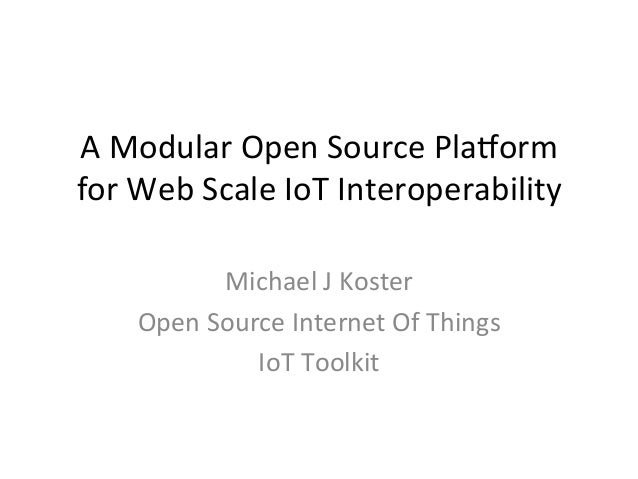 A	   Modular	   Open	   Source	   Pla1orm	   	    for	   Web	   Scale	   IoT	   Interoperability	    Michael	   J	   Koste...