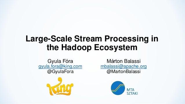 Large-Scale Stream Processing in the Hadoop Ecosystem Gyula Fóra gyula.fora@king.com @GyulaFora Márton Balassi mbalassi@ap...