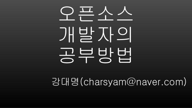 오픈소스 개발자의 공부방법 강대명(charsyam@naver.com)