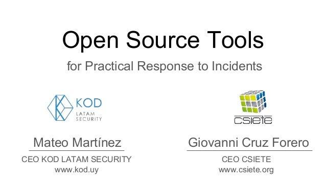 Open Source Tools for Practical Response to Incidents Mateo Martínez Giovanni Cruz Forero CEO KOD LATAM SECURITY www.kod.u...