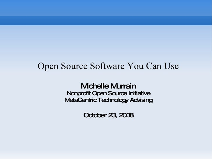 Open Source Software You Can Use Michelle Murrain Nonprofit Open Source Initiative MetaCentric Technology Advising October...