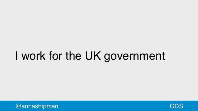 I work for the UK government @annashipman GDS
