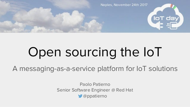 Open sourcing the IoT A messaging-as-a-service platform for IoT solutions Paolo Patierno Senior Software Engineer @ Red Ha...