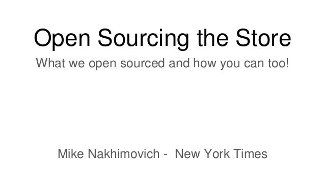 Open Sourcing the Store What we open sourced and how you can too! Mike Nakhimovich - New York Times