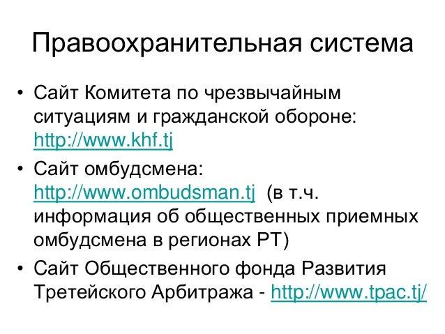 Правоохранительная система • Сайт Комитета по чрезвычайным ситуациям и гражданской обороне: http://www.khf.tj • Сайт омбуд...