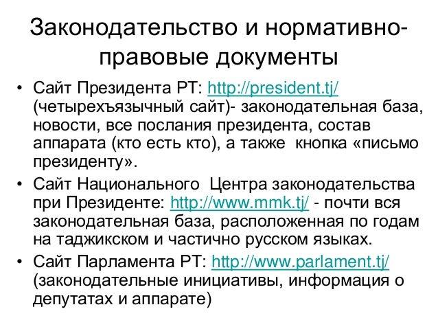 Законодательство и нормативно- правовые документы • Сайт Президента РТ: http://president.tj/ (четырехъязычный сайт)- закон...