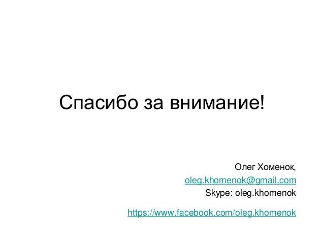 Спасибо за внимание! Олег Хоменок, oleg.khomenok@gmail.com Skype: oleg.khomenok https://www.facebook.com/oleg.khomenok