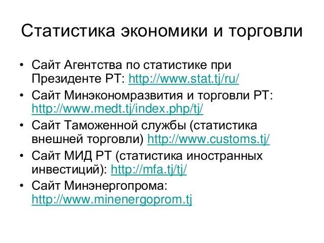 Статистика экономики и торговли • Сайт Агентства по статистике при Президенте РТ: http://www.stat.tj/ru/ • Сайт Минэкономр...