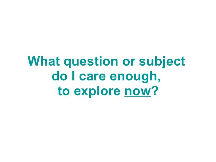 What question or subject  do I care enough,  to explore  now ?