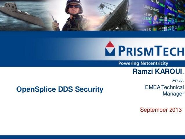 1  Ramzi KAROUI, Ph.D.  OpenSplice DDS Security  EMEA Technical Manager  September 2013  Copyright © PrismTech Solutions A...
