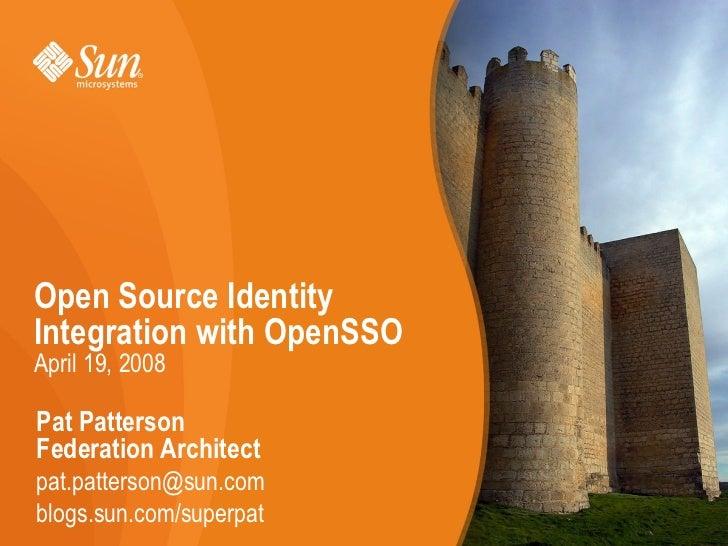 Open Source IdentityIntegration with OpenSSOApril 19, 2008Pat PattersonFederation Architectpat.patterson@sun.comblogs.sun....