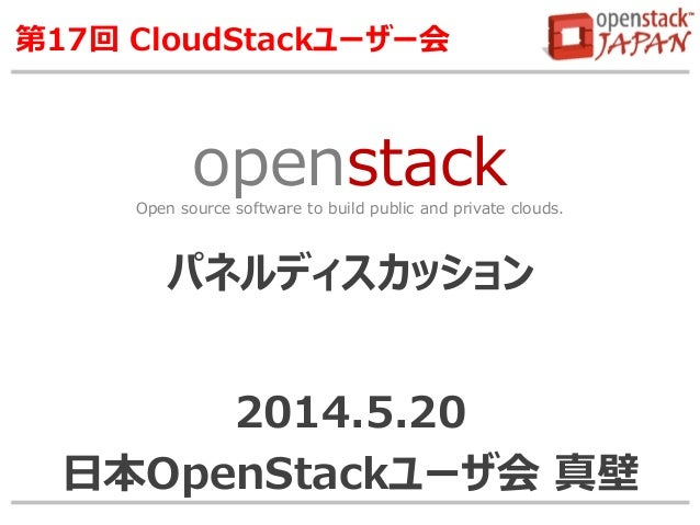 openstackOpen source software to build public and private clouds. 第17回 CloudStackユーザー会 パネルディスカッション 2014.5.20 日本OpenStackユー...