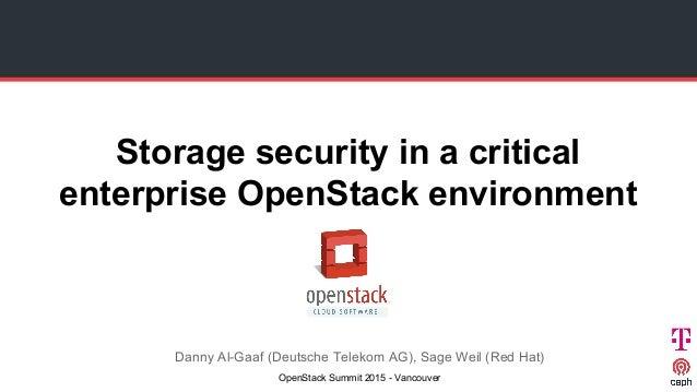 Storage security in a critical enterprise OpenStack environment Danny Al-Gaaf (Deutsche Telekom AG), Sage Weil (Red Hat) O...