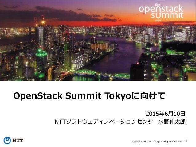 1Copyright©2015 NTT corp. All Rights Reserved. OpenStack Summit Tokyoに向けて 2015年6月10日 NTTソフトウェアイノベーションセンタ 水野伸太郎