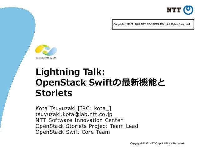 Copyright©2017 NTT Corp. All Rights Reserved. Lightning Talk: OpenStack Swiftの最新機能と Storlets Kota Tsuyuzaki [IRC: kota_] t...