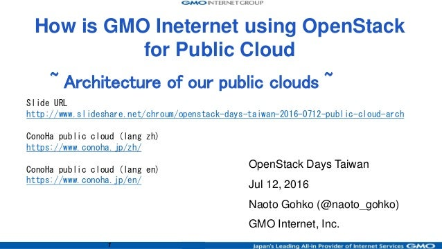 1 ~ Architecture of our public clouds ~ OpenStack Days Taiwan Jul 12, 2016 Naoto Gohko (@naoto_gohko) GMO Internet, Inc. H...