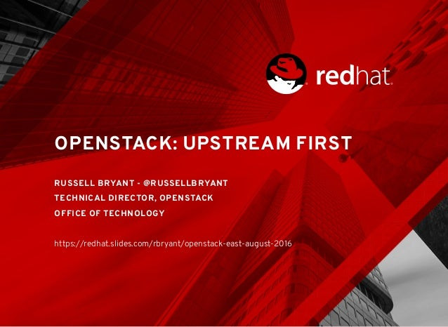 OPENSTACK: UPSTREAM FIRST RUSSELL BRYANT - @RUSSELLBRYANT TECHNICAL DIRECTOR, OPENSTACK OFFICE OF TECHNOLOGY https://redha...