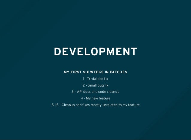 DEVELOPMENT MY FIRST SIX WEEKS IN PATCHES 1 - Trivial doc fix 2 - Small bug fix 3 - API docs and code cleanup 4 - My new fea...
