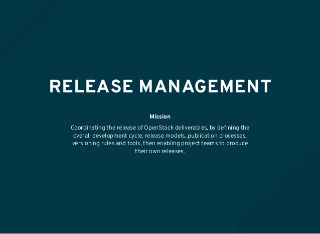 RELEASE MANAGEMENT Mission Coordinating the release of OpenStack deliverables, by defining the overall development cycle, r...