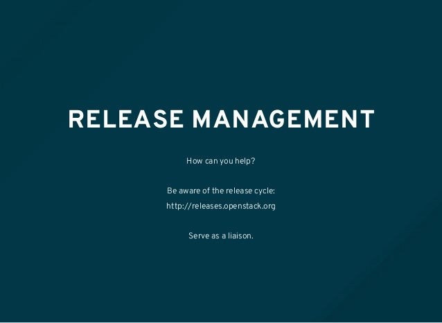 RELEASE MANAGEMENT How can you help? Be aware of the release cycle: http://releases.openstack.org Serve as a liaison.