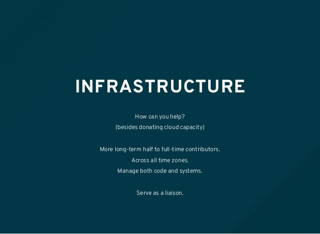 INFRASTRUCTURE How can you help? (besides donating cloud capacity) More long-term half to full-time contributors. Across a...