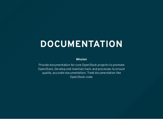 DOCUMENTATION Mission Provide documentation for core OpenStack projects to promote OpenStack. Develop and maintain tools a...