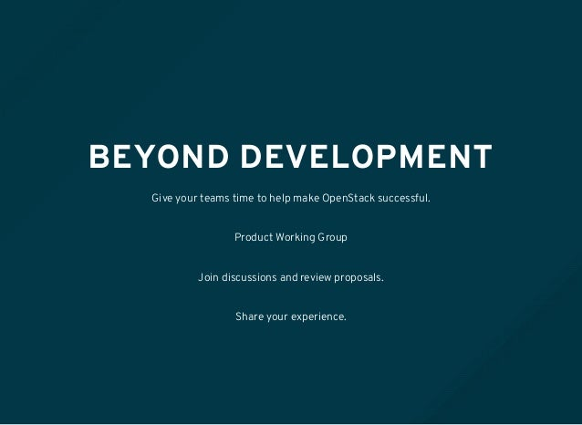 BEYOND DEVELOPMENT Give your teams time to help make OpenStack successful. Product Working Group Join discussions and revi...