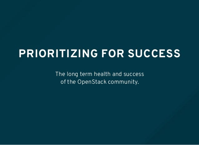 PRIORITIZING FOR SUCCESS The long term health and success of the OpenStack community.