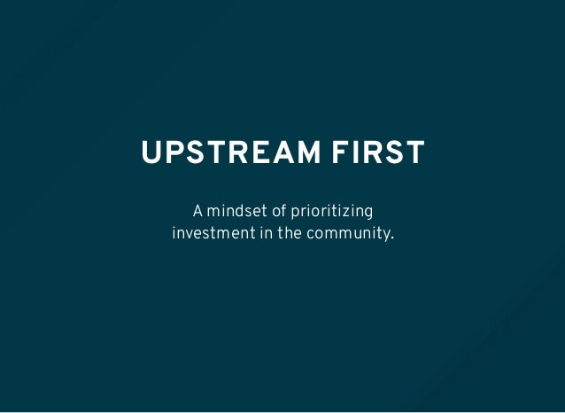 UPSTREAM FIRST A mindset of prioritizing investment in the community.