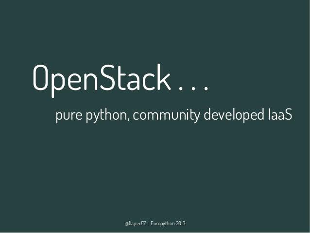 @flaper87 – Europython 2013 OpenStack . . . pure python, community developed IaaS