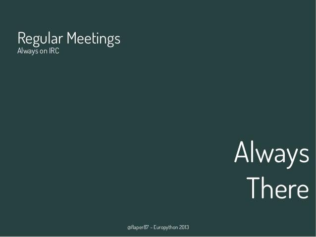 @flaper87 – Europython 2013 Always There Regular Meetings Always on IRC