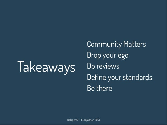 @flaper87 – Europython 2013 Takeaways Community Matters Drop your ego Do reviews Define your standards Be there