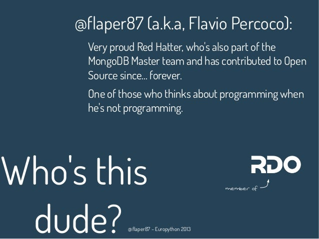 @flaper87 – Europython 2013 Who's this dude? @flaper87 (a.k.a, Flavio Percoco): Very proud Red Hatter, who's also part of ...