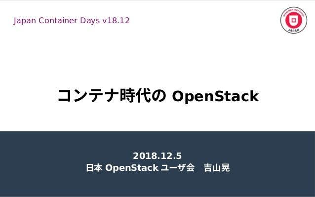 コンテナ時代の時代のの OpenStack 2018.12.5 日本 OpenStack ユーザ会 吉山晃会 吉山晃 Japan Container Days v18.12